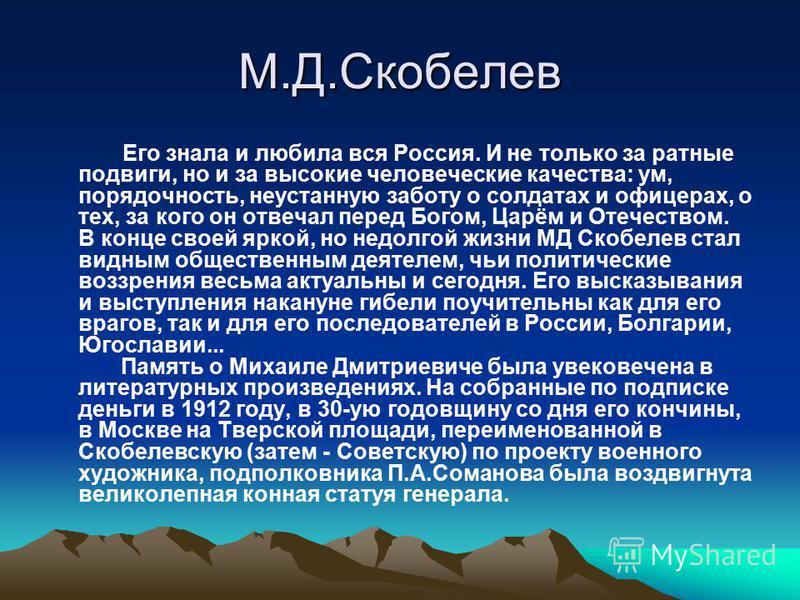 М.Д.Скобелев Его знала и любила вся Россия. И не только за ратные подвиги, но и за высокие человеческие качества: ум, порядочность, неустанную заботу о солдатах и офицерах, о тех, за кого он отвечал перед Богом, Царём и Отечеством. В конце своей ярко