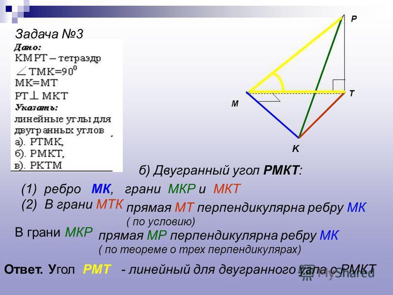 P K T M Задача 3 б) Двугранный угол РМКТ: (1) ребро МК, грани МКР и МКТ (2) В грани МТК прямая МТ перпендикулярна ребру МК ( по условию) В грани МКР прямая МР перпендикулярна ребру МК ( по теореме о трех перпендикулярах) Ответ. Угол РМТ - линейный дл