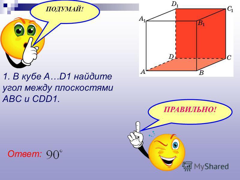 1. В кубе A…D1 найдите угол между плоскостями ABC и CDD1. Ответ: ПОДУМАЙ! ПРАВИЛЬНО!