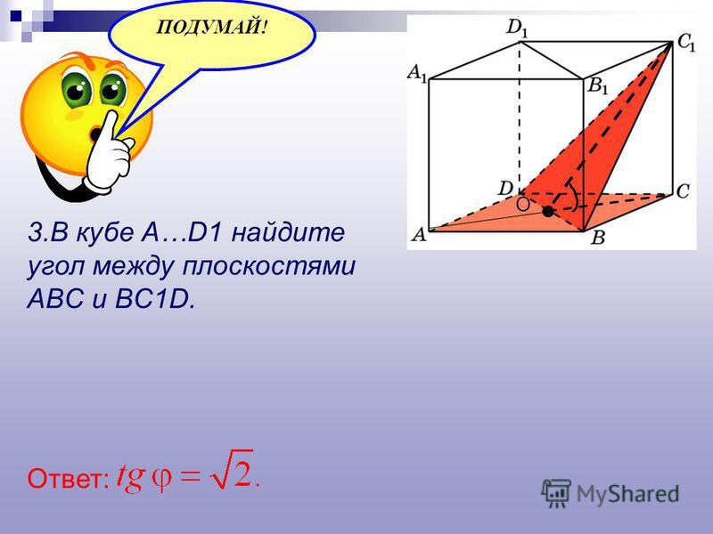 3. В кубе A…D1 найдите угол между плоскостями ABC и BC1D. ПОДУМАЙ! Ответ: О