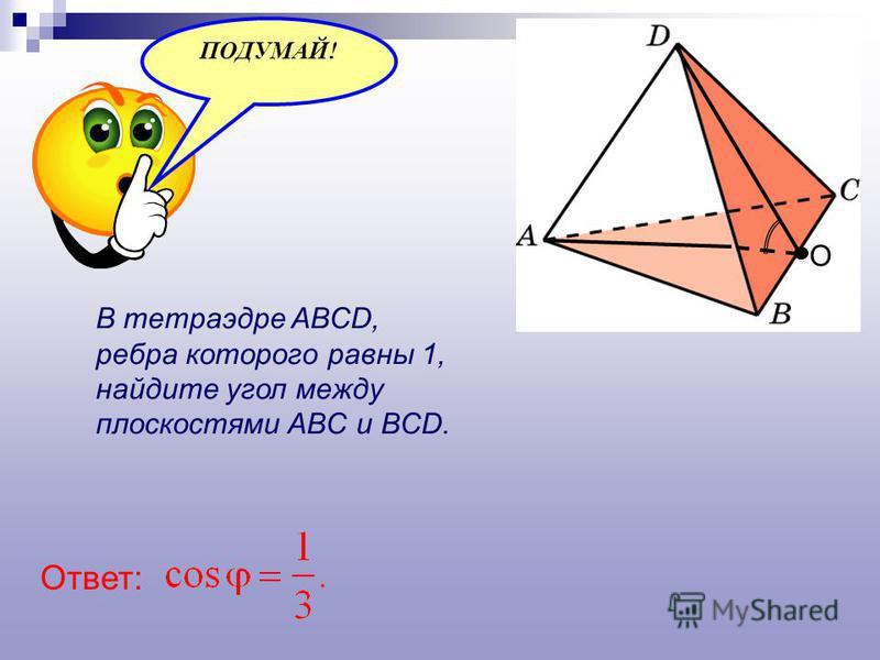 В тетраэдре ABCD, ребра которого равны 1, найдите угол между плоскостями ABC и BCD. О Ответ: ПОДУМАЙ!