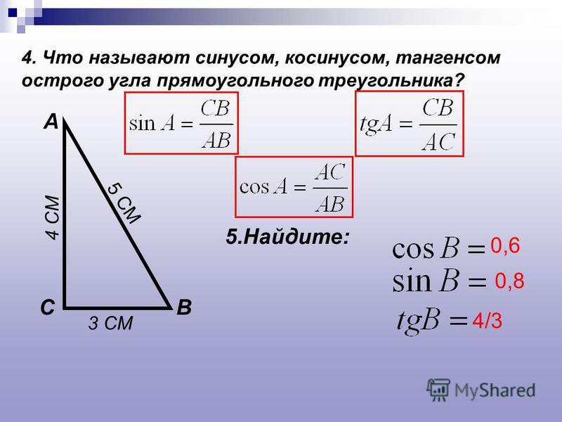 4. Что называют синусом, косинусом, тангенсом острого угла прямоугольного треугольника? А ВС 5.Найдите: 3 СМ 4 СМ 5 СМ 0,6 0,8 4/3