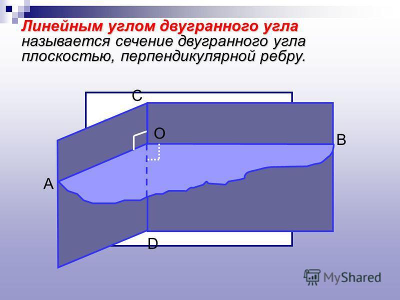 Линейным углом двугранного угла называется сечение двугранного угла плоскостью, перпендикулярной ребру. А С В D О
