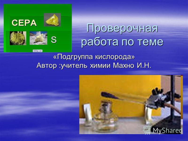 Проверочная работа по теме «Подгруппа кислорода» Автор :учитель химии Махно И.Н.