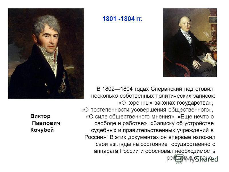 Виктор Павлович Кочубей 1801 -1804 гг. В 18021804 годах Сперанский подготовил несколько собственных политических записок: «О коренных законах государства», «О постепенности усовершения общественного», «О силе общественного мнения», «Ещё нечто о свобо