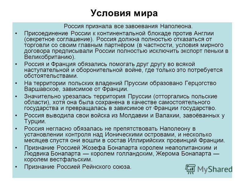 Условия мира Россия признала все завоевания Наполеона. Присоединение России к континентальной блокаде против Англии (секретное соглашение). Россия должна полностью отказаться от торговли со своим главным партнёром (в частности, условия мирного догово