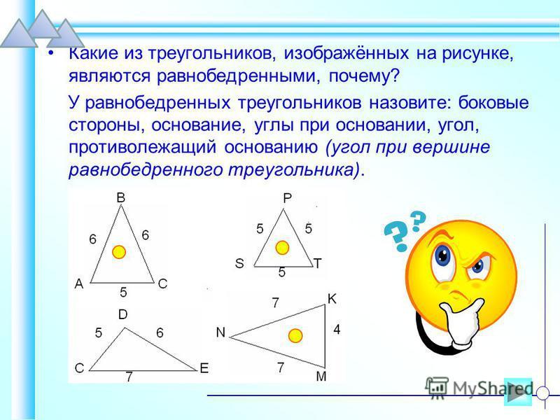 Какие из треугольников, изображённых на рисунке, являются равнобедренными, почему? У равнобедренных треугольников назовите: боковые стороны, основание, углы при основании, угол, противолежащий основанию (угол при вершине равнобедренного треугольника)