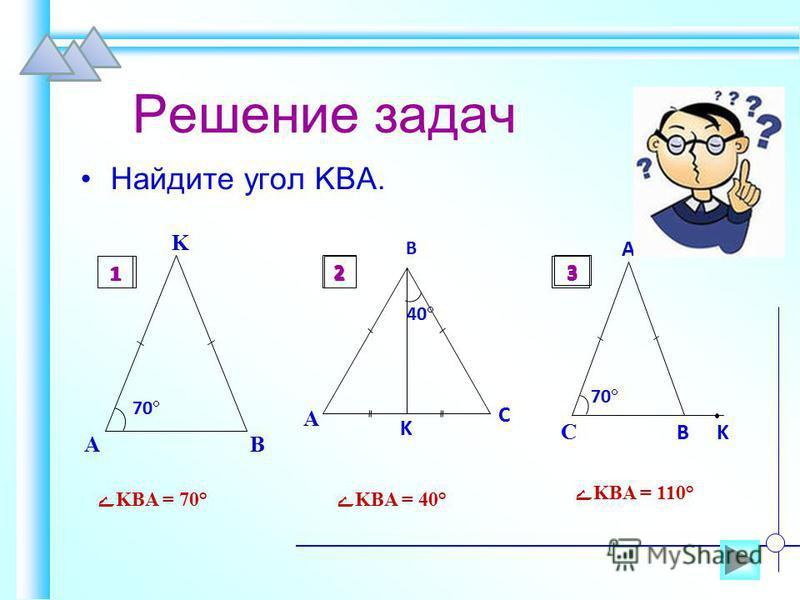 Решение задач Найдите угол KBA. A B K 70 1 A K B C 40 2 C B 70 A K 3 ےKBA = 70°ےKBA = 40° ےKBA = 110° 12 3