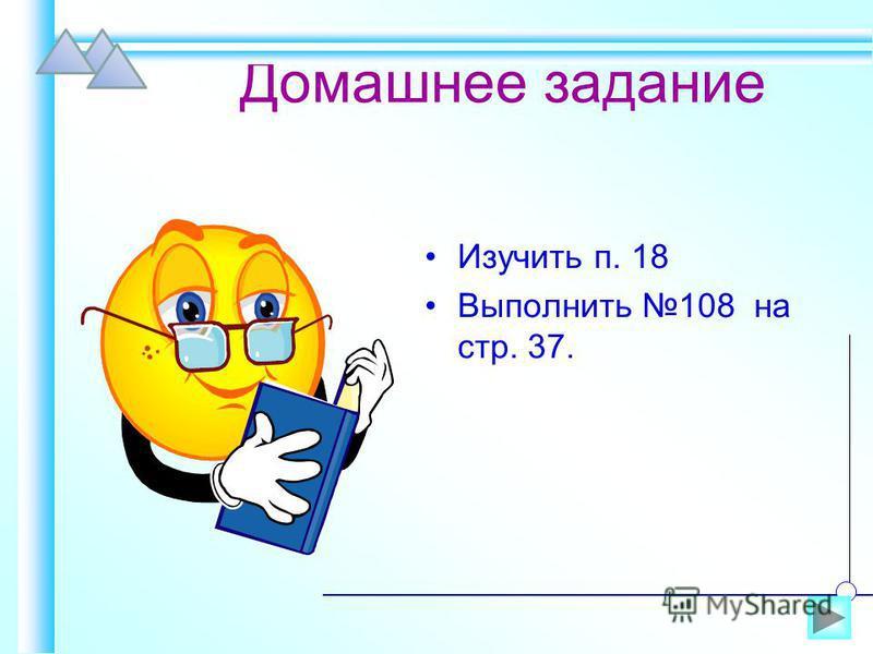 Домашнее задание Изучить п. 18 Выполнить 108 на стр. 37.