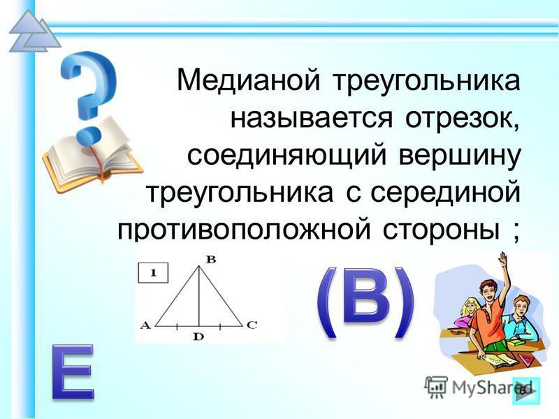 Медианой треугольника называется отрезок, соединяющий вершину треугольника с серединой противоположной стороны ; 6
