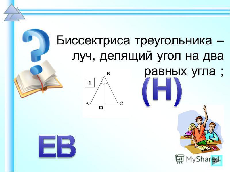 Биссектриса треугольника – луч, делящий угол на два равных угла ; 7