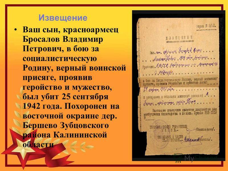Извещение Ваш сын, красноармеец Бросалов Владимир Петрович, в бою за социалистическую Родину, верный воинской присяге, проявив геройство и мужество, был убит 25 сентября 1942 года. Похоронен на восточной окраине дер. Бершево Зубцовского района Калини