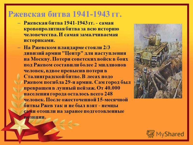 Ржевская битва 1941-1943 гг. –Ржевская битва 1941-1943 гг. - самая кровопролитная битва за всю историю человечества. И самая замалчиваемая историками. –На Ржевском плацдарме стояли 2/3 дивизий армии