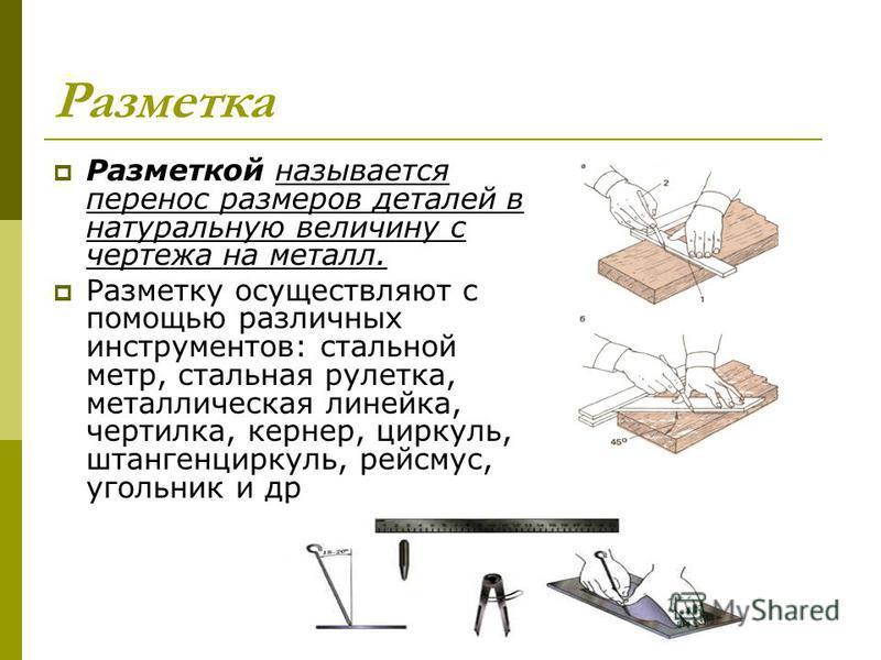 Разметка Разметкой называется перенос размеров деталей в натуральную величину с чертежа на металл. Разметку осуществляют с помощью различных инструментов: стальной метр, стальная рулетка, металлическая линейка, чертилка, кернер, циркуль, штангенцирку