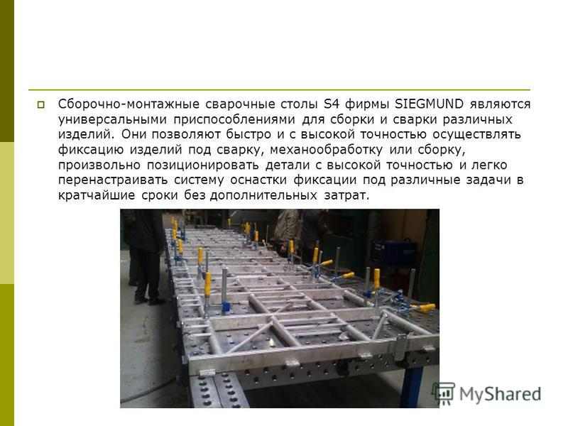 Сборочно-монтажные сварочные столы S4 фирмы SIEGMUND являются универсальными приспособлениями для сборки и сварки различных изделий. Они позволяют быстро и с высокой точностью осуществлять фиксацию изделий под сварку, механообработку или сборку, прои
