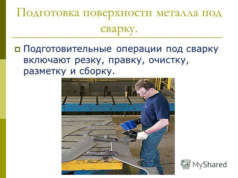 Подготовка поверхности металла под сварку. Подготовительные операции под сварку включают резку, правку, очистку, разметку и сборку.