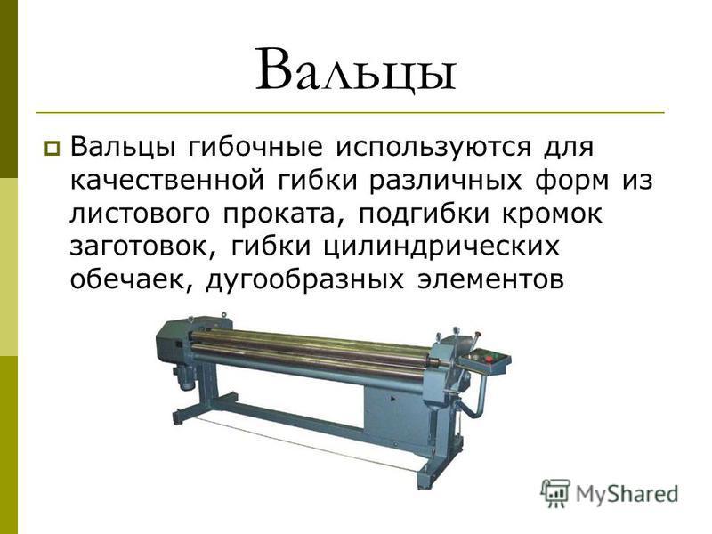Вальцы Вальцы гибочные используются для качественной гибки различных форм из листавого проката, подгибки кромок заготовок, гибки цилиндрических обечаек, дугообразных элементов