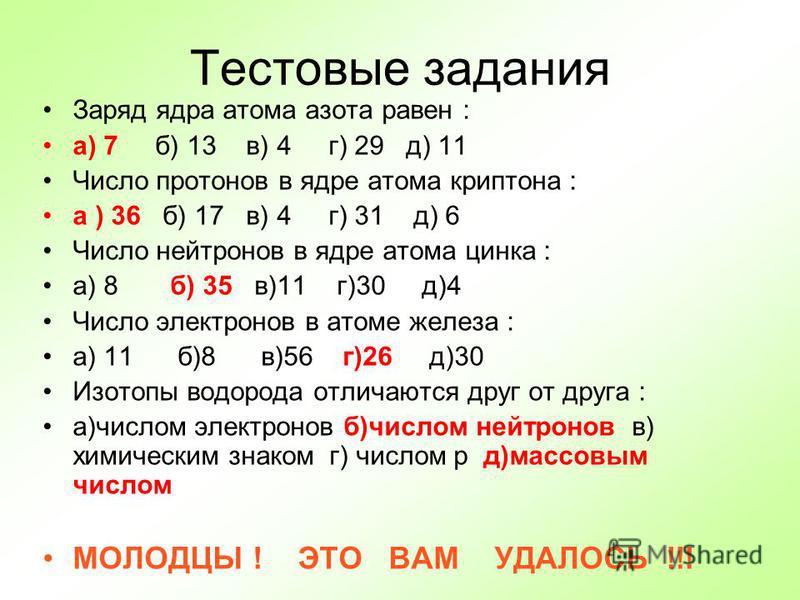 Тестовые задания Заряд ядра атома азота равен : а) 7 б) 13 в) 4 г) 29 д) 11 Число протонов в ядре атома криптона : а ) 36 б) 17 в) 4 г) 31 д) 6 Число нейтронов в ядре атома цинка : а) 8 б) 35 в)11 г)30 д)4 Число электронов в атоме железа : а) 11 б)8