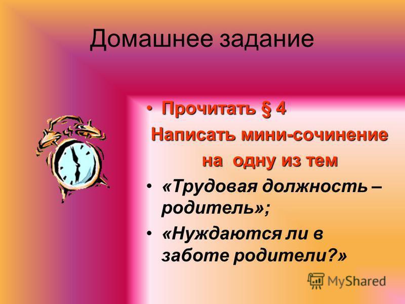 Домашнее задание Прочитать § 4Прочитать § 4 Написать мини-сочинение на одну из тем «Трудовая должность – родитель»; «Нуждаются ли в заботе родители?»
