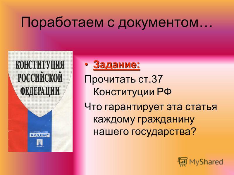 Поработаем с документом… Задание:Задание: Прочитать ст.37 Конституции РФ Что гарантирует эта статья каждому гражданину нашего государства?