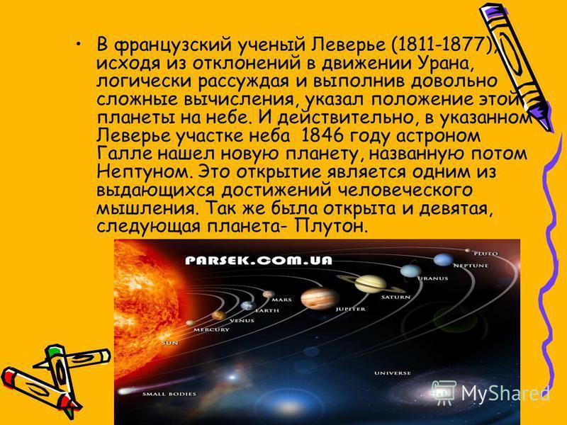 В французский ученый Леверье (1811-1877), исходя из отклонений в движении Урана, логически рассуждая и выполнив довольно сложные вычисления, указал положение этой планеты на небе. И действительно, в указанном Леверье участке неба 1846 году астроном Г