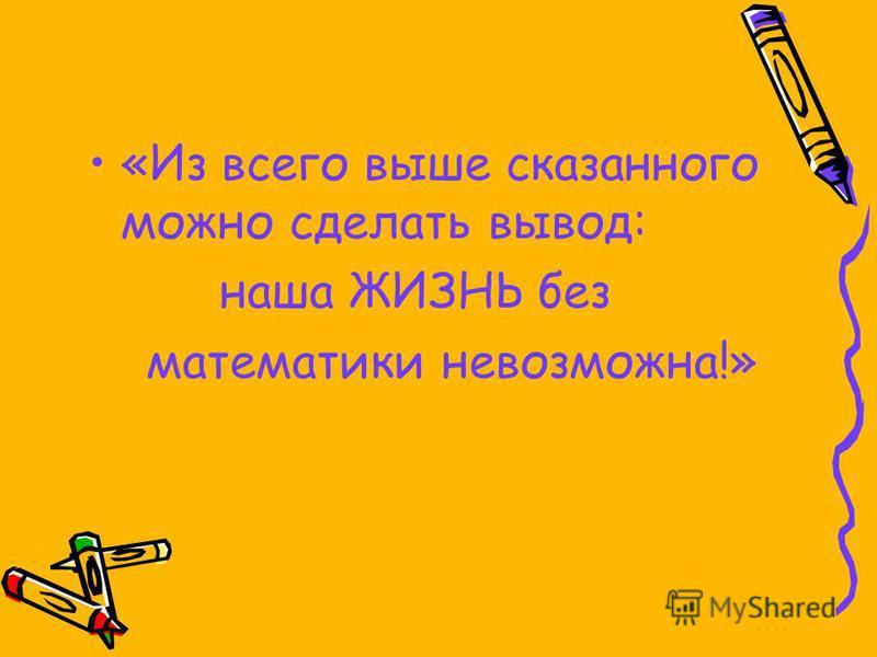 «Из всего выше сказанного можно сделать вывод: наша ЖИЗНЬ без математики невозможна!»