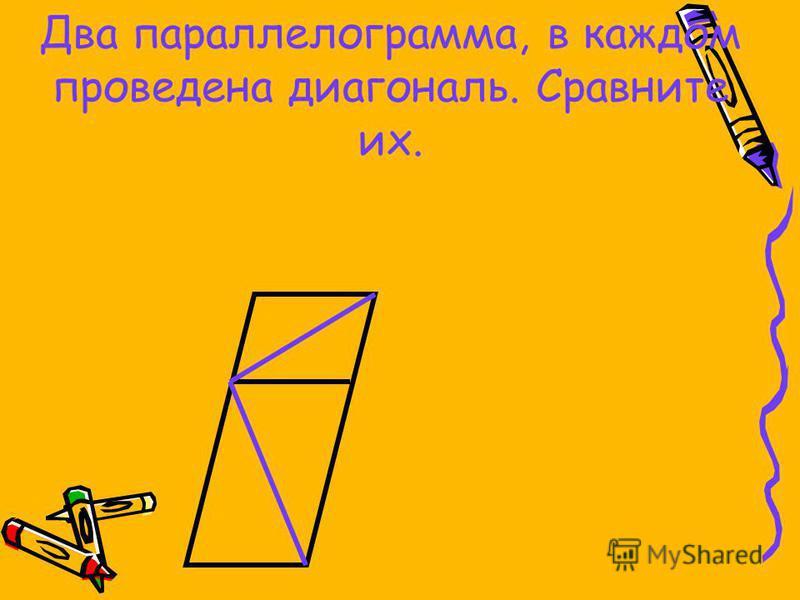 Два параллелограмма, в каждом проведена диагональ. Сравните их.