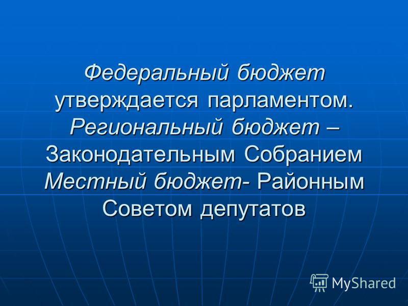 Федеральный бюджет утверждается парламентом. Региональный бюджет – Законодательным Собранием Местный бюджет- Районным Советом депутатов