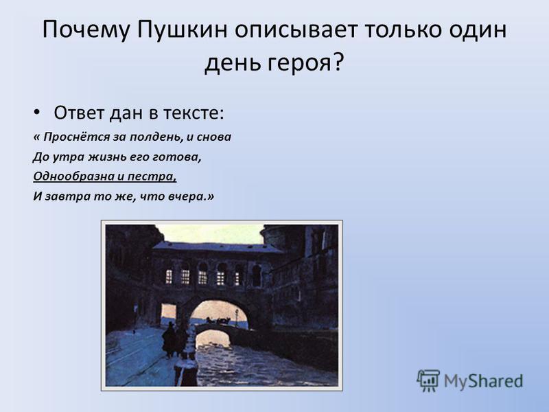 Почему Пушкин описывает только один день героя? Ответ дан в тексте: « Проснётся за полдень, и снова До утра жизнь его готова, Однообразна и пестра, И завтра то же, что вчера.»