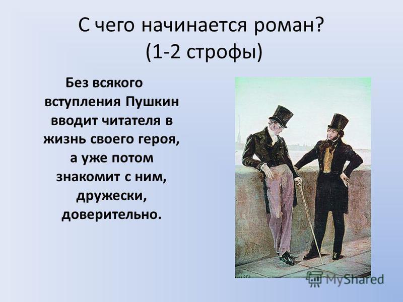 С чего начинается роман? (1-2 строфы) Без всякого вступления Пушкин вводит читателя в жизнь своего героя, а уже потом знакомит с ним, дружески, доверительно.