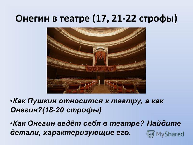 Онегин в театре (17, 21-22 строфы) Как Пушкин относится к театру, а как Онегин?(18-20 строфы) Как Онегин ведёт себя в театре? Найдите детали, характеризующие его.