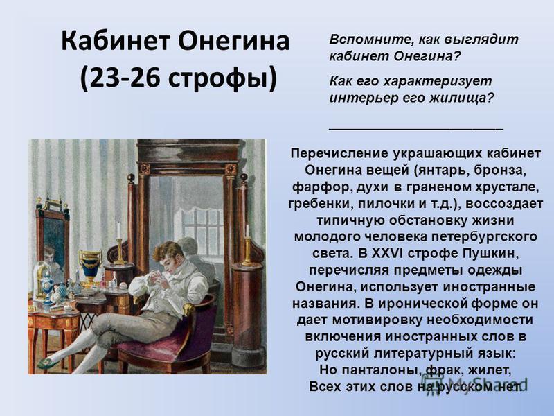 Кабинет Онегина (23-26 строфы) Вспомните, как выглядит кабинет Онегина? Как его характеризует интерьер его жилища? _______________________ Перечисление украшающих кабинет Онегина вещей (янтарь, бронза, фарфор, духи в граненом хрустале, гребенки, пило