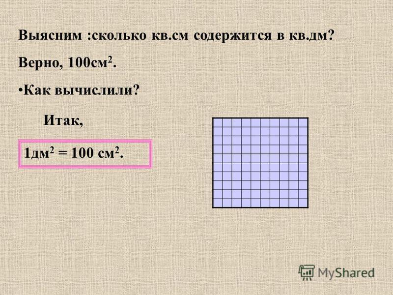 Выясним :сколько кв.см содержится в кв.дм? Верно, 100 см 2. Как вычислили? Итак, 1 дм 2 = 100 см 2.