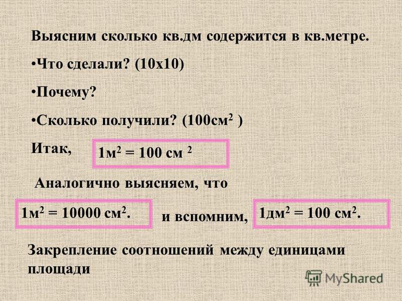 Выясним сколько кв.дм содержится в кв.метре. Что сделали? (10 х 10) Почему? Сколько получили? (100 см 2 ) Итак, 1 м 2 = 100 см 2 Аналогично выясняем, что 1 м 2 = 10000 см 2. и вспомним, 1 дм 2 = 100 см 2. Закрепление соотношений между единицами площа