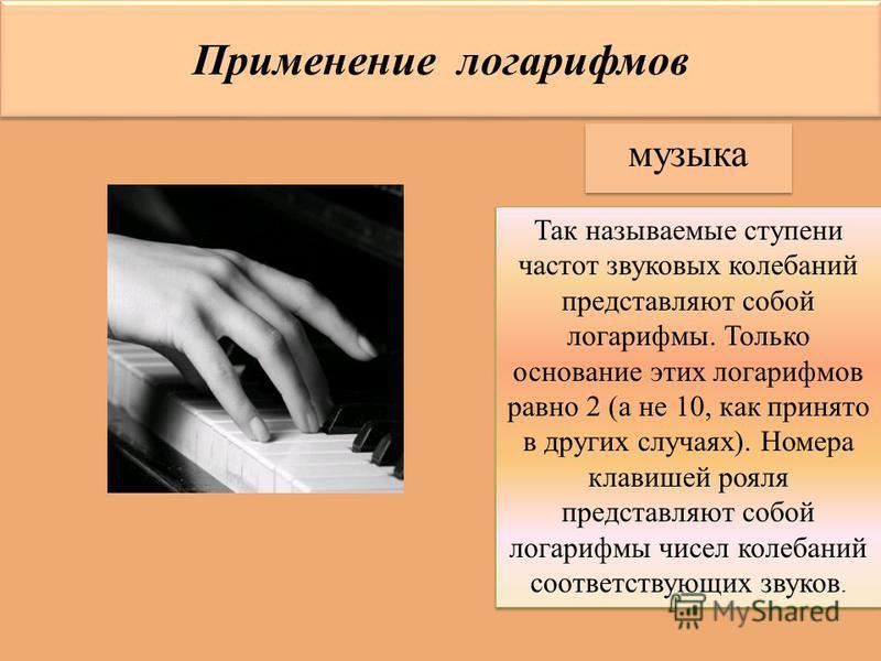 Применение логарифмов музыка Так называемые ступени частот звуковых колебаний представляют собой логарифмы. Только основание этих логарифмов равно 2 (а не 10, как принято в других случаях). Номера клавишей рояля представляют собой логарифмы чисел кол