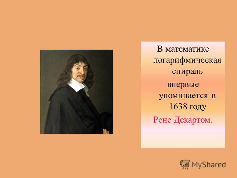 В математике логарифмическая спираль впервые упоминается в 1638 году Рене Декартом.