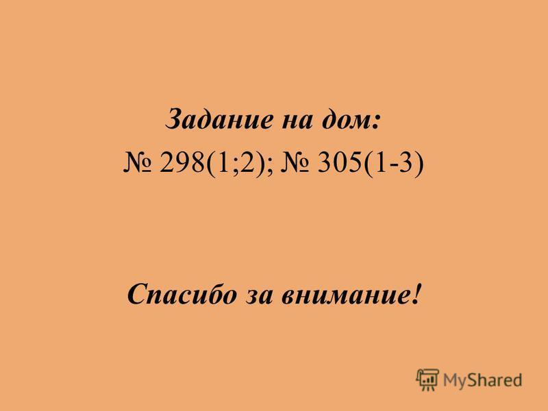 Задание на дом: 298(1;2); 305(1-3) Спасибо за внимание!