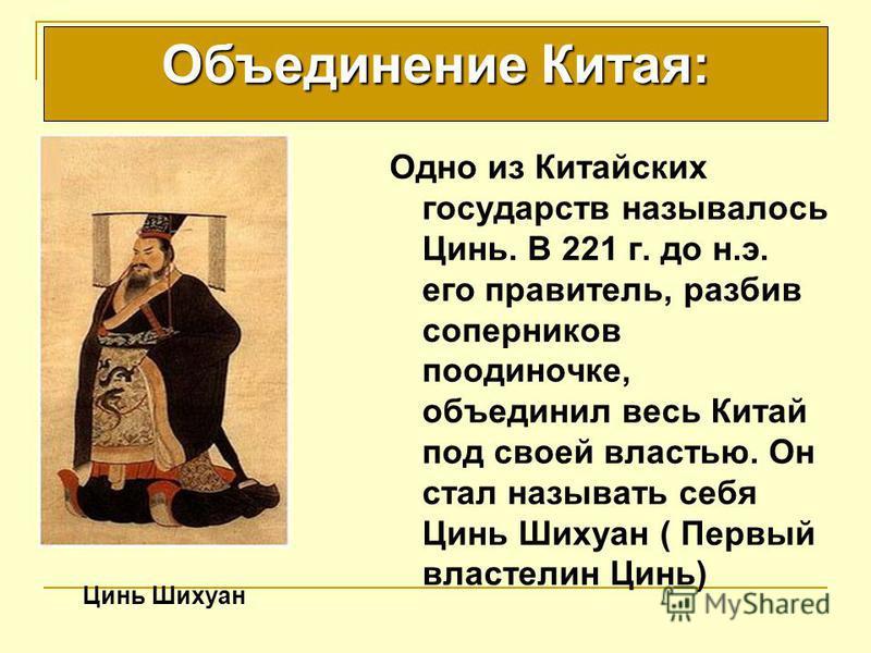 Цинь Шихуан Объединение Китая: Одно из Китайских государств называлось Цинь. В 221 г. до н.э. его правитель, разбив соперников поодиночке, объединил весь Китай под своей властью. Он стал называть себя Цинь Шихуан ( Первый властелин Цинь)