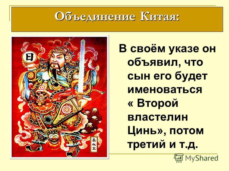 В своём указе он объявил, что сын его будет именоваться « Второй властелин Цинь», потом третий и т.д. Объединение Китая: