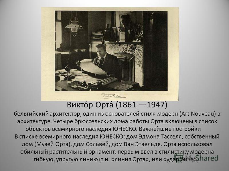 Викто́р Орта́ (1861 1947) бельгийский архитектор, один из основателей стиля модерн (Art Nouveau) в архитектуре. Четыре брюссельских дома работы Орта включены в список объектов всемирного наследия ЮНЕСКО. Важнейшие постройки В списке всемирного наслед
