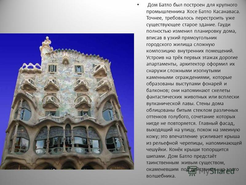 Дом Батло был построен для крупного промышленника Хосе Батло Касанаваса. Точнее, требовалось перестроить уже существующее старое здание. Гауди полностью изменил планировку дома, вписав в узкий прямоугольник городского жилища сложную композицию внутре