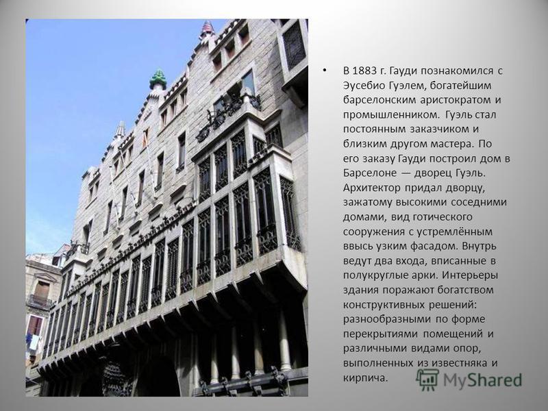 В 1883 г. Гауди познакомился с Эусебио Гуэлем, богатейшим барселонским аристократом и промышленником. Гуэль стал постоянным заказчиком и близким другом мастера. По его заказу Гауди построил дом в Барселоне дворец Гуэль. Архитектор придал дворцу, зажа