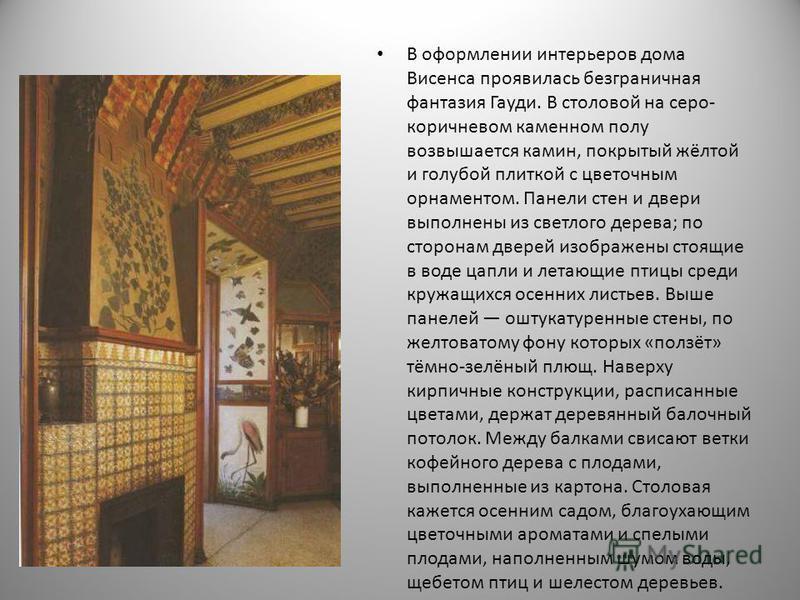 В оформлении интерьеров дома Висенса проявилась безграничная фантазия Гауди. В столовой на серо- коричневом каменном полу возвышается камин, покрытый жёлтой и голубой плиткой с цветочным орнаментом. Панели стен и двери выполнены из светлого дерева; п