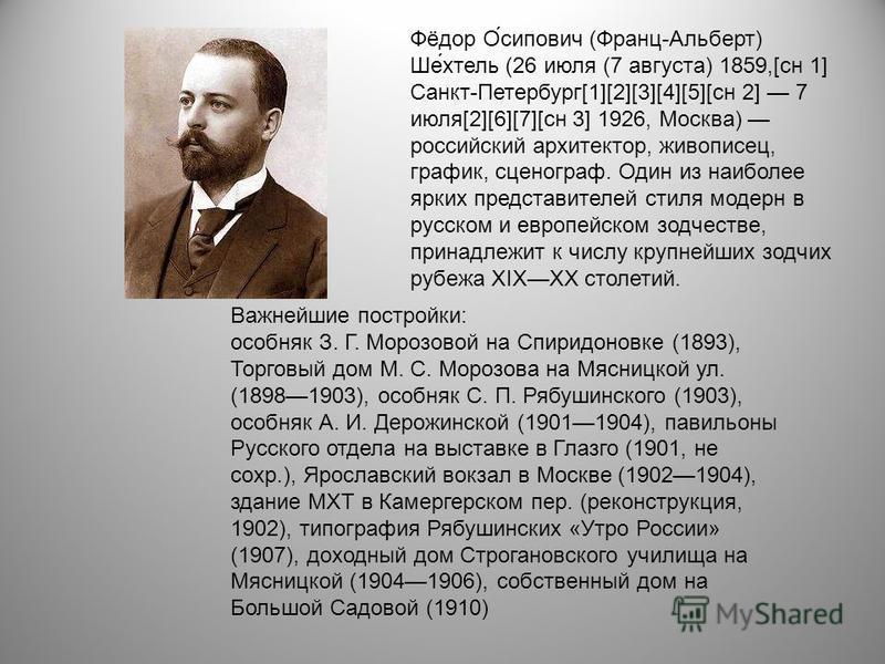 Фёдор О́сипович (Франц-Альберт) Ше́хтель (26 июля (7 августа) 1859,[сн 1] Санкт-Петербург[1][2][3][4][5][сн 2] 7 июля[2][6][7][сн 3] 1926, Москва) российский архитектор, живописец, график, сценограф. Один из наиболее ярких представителей стиля модерн