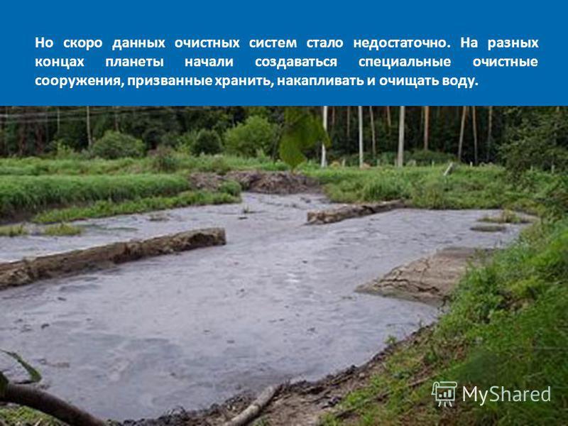 Но скоро данных очистных систем стало недостаточно. На разных концах планеты начали создаваться специальные очистные сооружения, призванные хранить, накапливать и очищать воду.