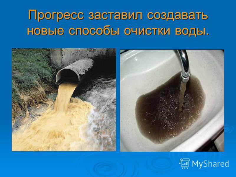 Прогресс заставил создавать новые способы очистки воды.