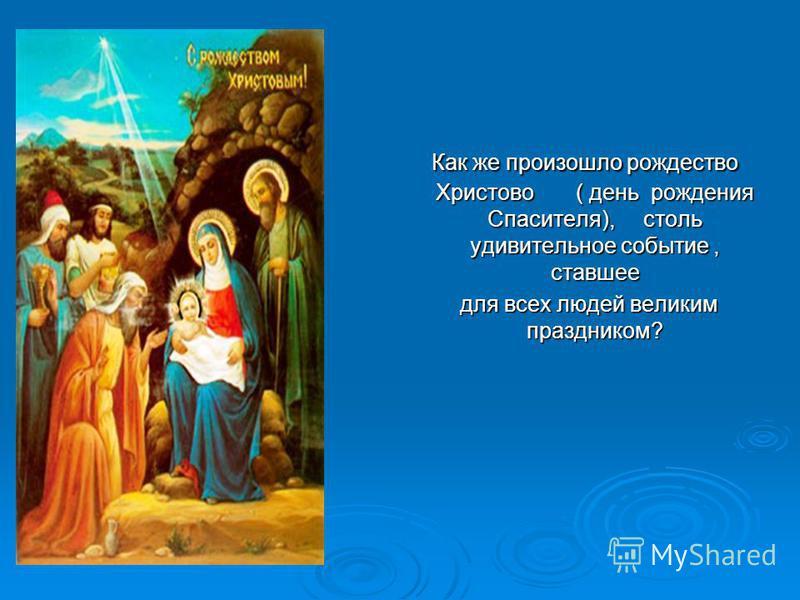 Как же произошло рождество Христово ( день рождения Спасителя), столь удивительное событие, ставшее Как же произошло рождество Христово ( день рождения Спасителя), столь удивительное событие, ставшее для всех людей великим праздником? для всех людей
