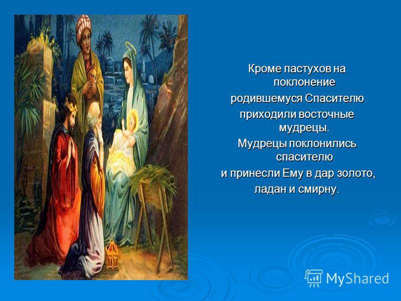 Кроме пастухов на поклонение родившемуся Спасителю приходили восточные мудрецы. Мудрецы поклонились спасителю и принесли Ему в дар золото, и принесли Ему в дар золото, ладан и смирну.