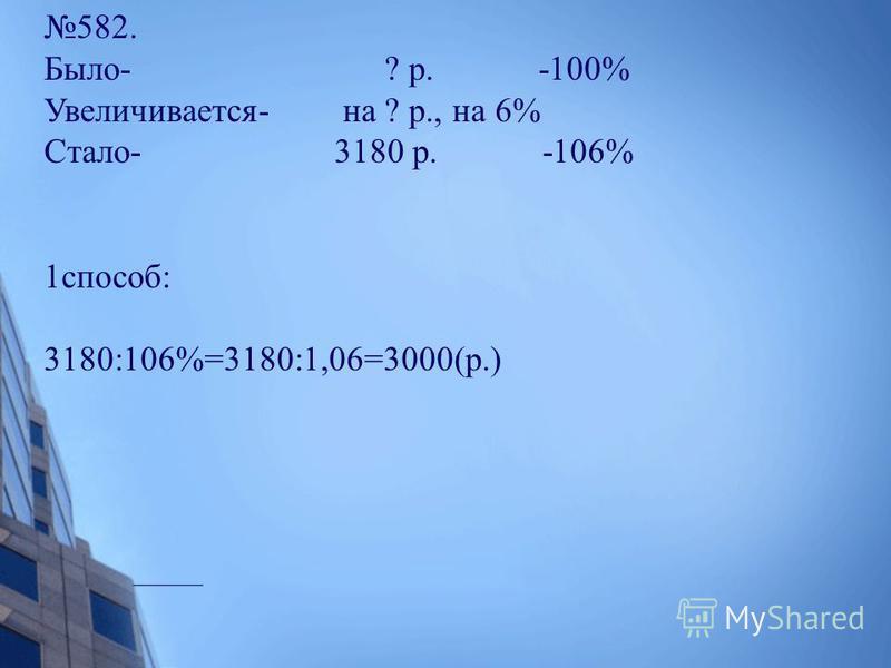 582. Было- ? р. -100% Увеличивается- на ? р., на 6% Стало- 3180 р. -106% 1 способ: 3180:106%=3180:1,06=3000(р.)2 способ: х р. - 100% 3180 р. - 106% х=3180 100 106 106 х=3000 х=3000 х+0.06 х=31801.06 х=3180 х=3000.3 способ: