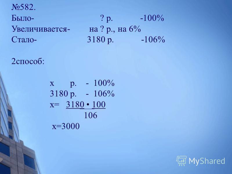 582. Было- ? р. -100% Увеличивается- на ? р., на 6% Стало- 3180 р. -106% 2 способ: х р. - 100% 3180 р. - 106% х= 3180 100 106 х=3000